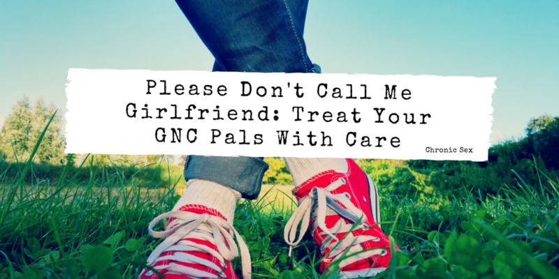 Please Don't Call Me Girlfriend: Treat Your GNC Pals With Care